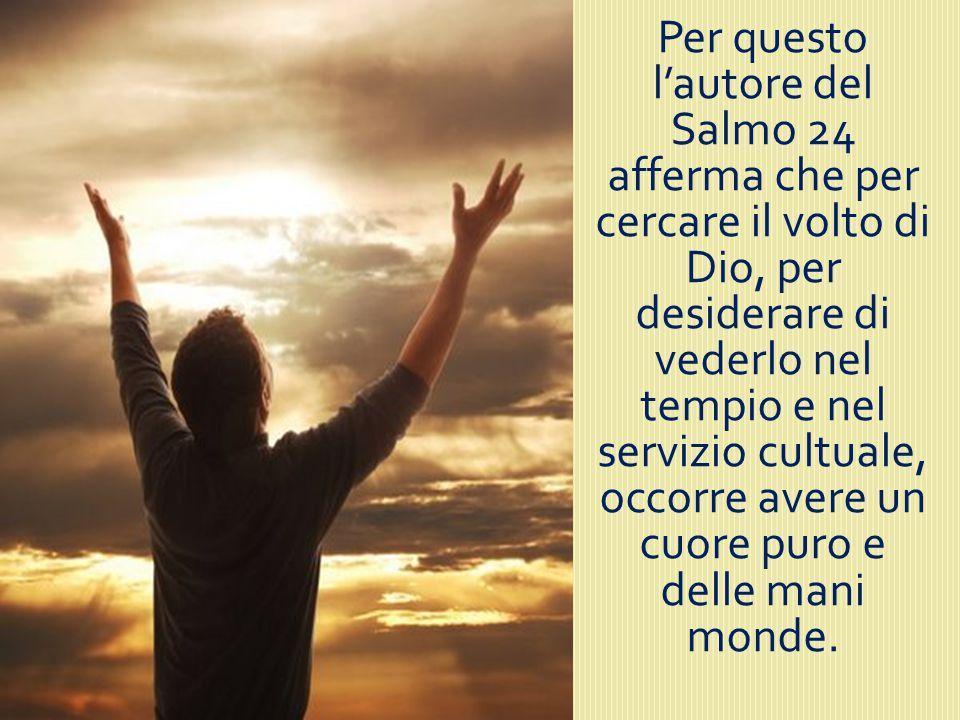 Per questo l'autore del Salmo 24 afferma che per cercare il volto di Dio, per desiderare di vederlo nel tempio e nel servizio cultuale, occorre avere