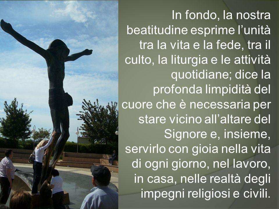 In fondo, la nostra beatitudine esprime l'unità tra la vita e la fede, tra il culto, la liturgia e le attività quotidiane; dice la profonda limpidità