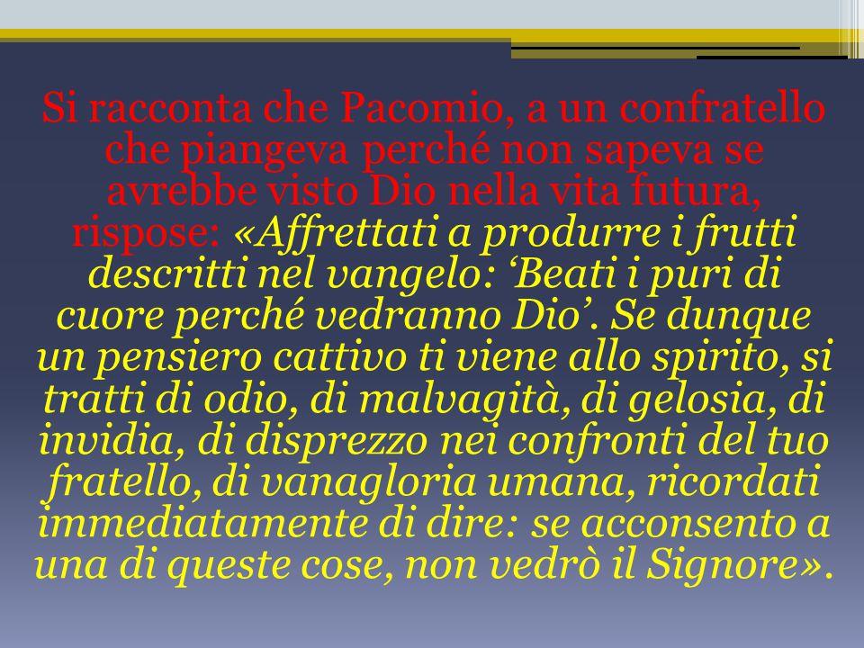 Si racconta che Pacomio, a un confratello che piangeva perché non sapeva se avrebbe visto Dio nella vita futura, rispose: «Affrettati a produrre i fru