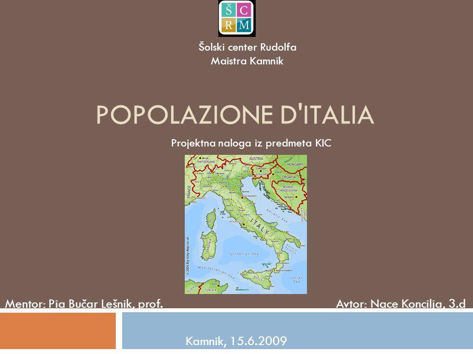 POPOLAZIONE D'ITALIA Mentor: Pia Bučar Lešnik, prof. Avtor: Nace Koncilja, 3.d Kamnik, 15.6.2009 Šolski center Rudolfa Maistra Kamnik Projektna naloga