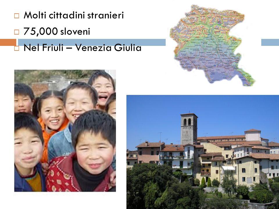  Molti cittadini stranieri  75,000 sloveni  Nel Friuli – Venezia Giulia