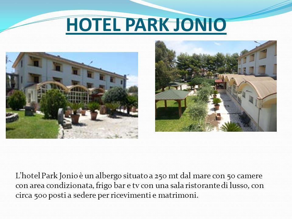 HOTEL PARK JONIO L'hotel Park Jonio è un albergo situato a 250 mt dal mare con 50 camere con area condizionata, frigo bar e tv con una sala ristorante di lusso, con circa 500 posti a sedere per ricevimenti e matrimoni.
