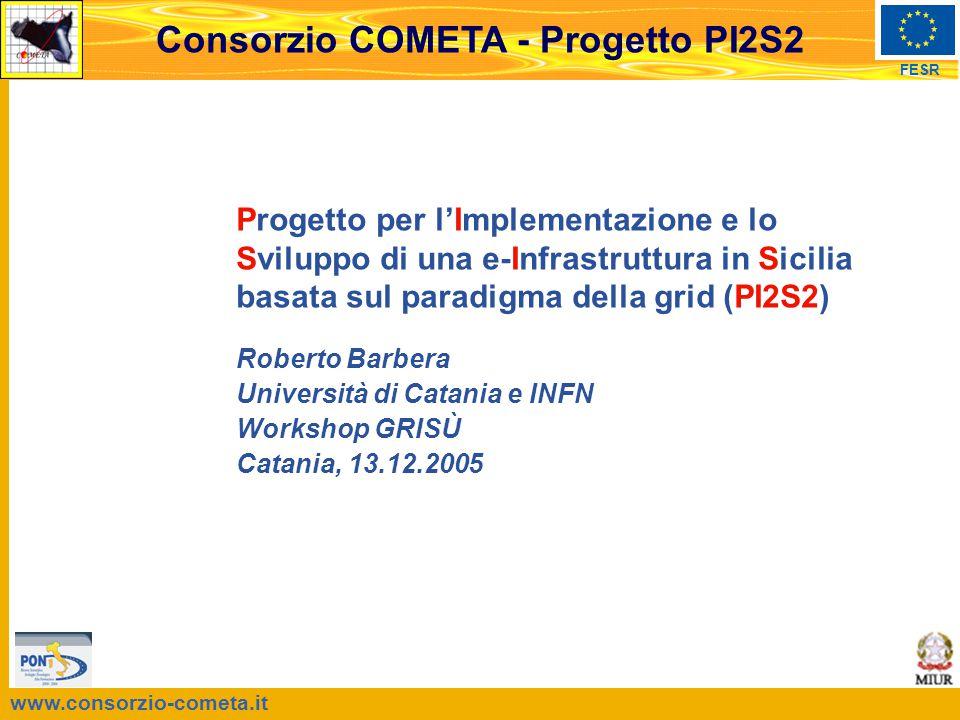 www.consorzio-cometa.it FESR Consorzio COMETA - Progetto PI2S2 Progetto per l'Implementazione e lo Sviluppo di una e-Infrastruttura in Sicilia basata sul paradigma della grid (PI2S2) Roberto Barbera Università di Catania e INFN Workshop GRISÙ Catania, 13.12.2005