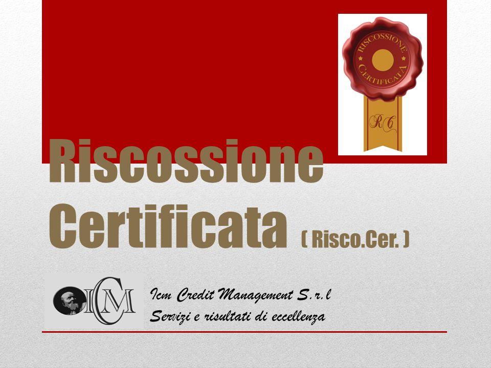 Riscossione Certificata ( Risco.Cer. ) Icm Credit Management S.r.l Ser V izi e risultati di eccellenza
