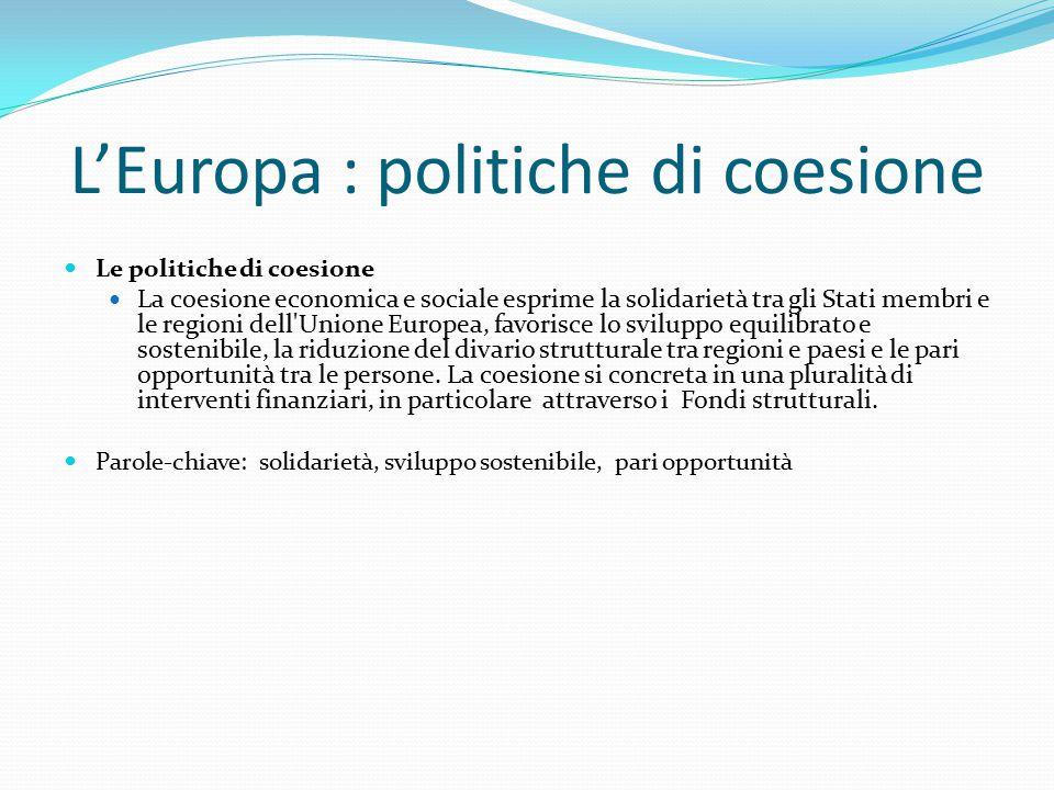 L'Europa : politiche di coesione Le politiche di coesione La coesione economica e sociale esprime la solidarietà tra gli Stati membri e le regioni dell Unione Europea, favorisce lo sviluppo equilibrato e sostenibile, la riduzione del divario strutturale tra regioni e paesi e le pari opportunità tra le persone.