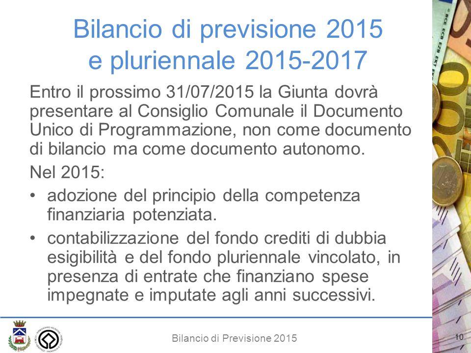 Bilancio di Previsione 2015 Bilancio di previsione 2015 e pluriennale 2015-2017 Entro il prossimo 31/07/2015 la Giunta dovrà presentare al Consiglio Comunale il Documento Unico di Programmazione, non come documento di bilancio ma come documento autonomo.