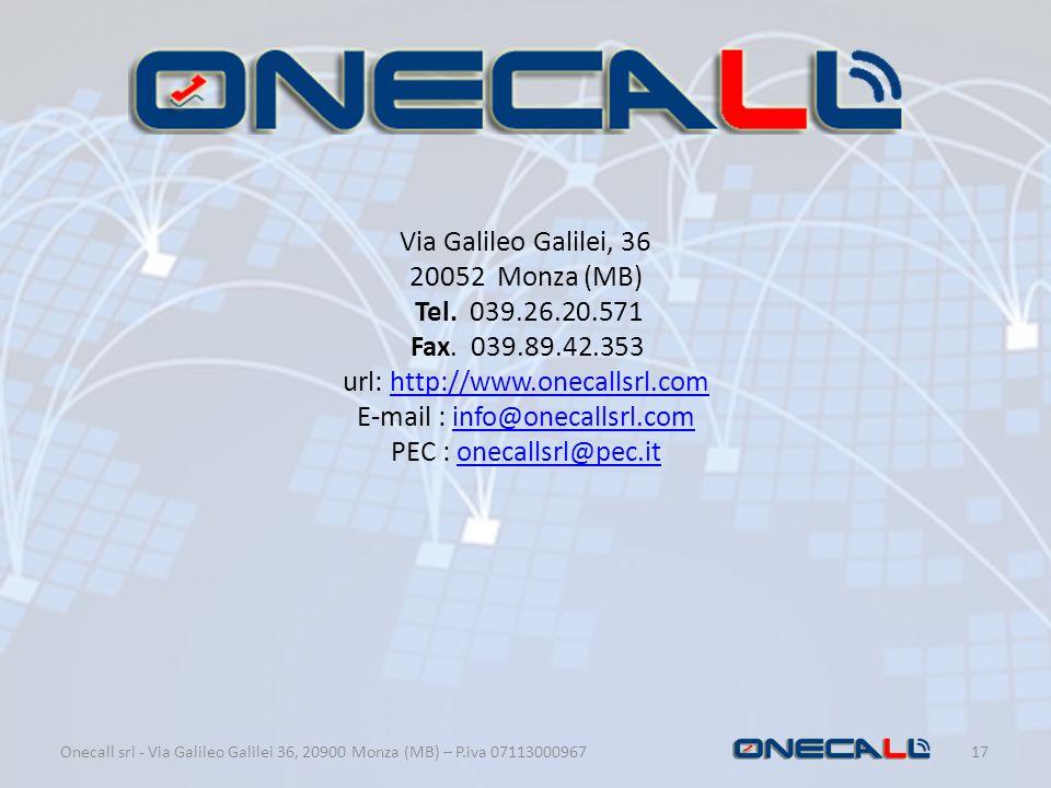 Onecall srl - Via Galileo Galilei 36, 20900 Monza (MB) – P.iva 07113000967 17 Via Galileo Galilei, 36 20052 Monza (MB) Tel. 039.26.20.571 Fax. 039.89.