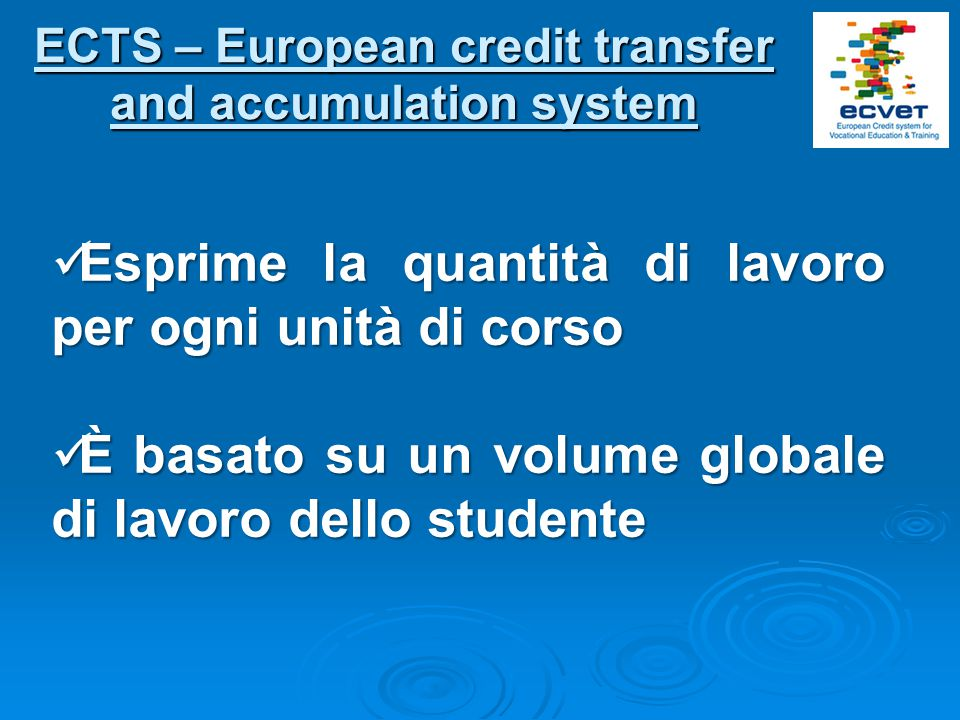 ECTS – European credit transfer and accumulation system Esprime la quantità di lavoro per ogni unità di corso Esprime la quantità di lavoro per ogni u
