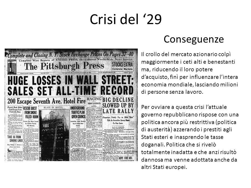 Crisi del '29 Conseguenze Il crollo del mercato azionario colpì maggiormente i ceti alti e benestanti ma, riducendo il loro potere d'acquisto, finì pe