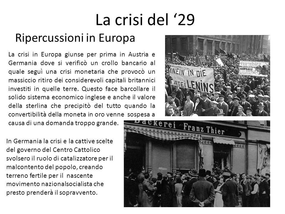 La crisi del '29 Ripercussioni in Europa La crisi in Europa giunse per prima in Austria e Germania dove si verificò un crollo bancario al quale seguì