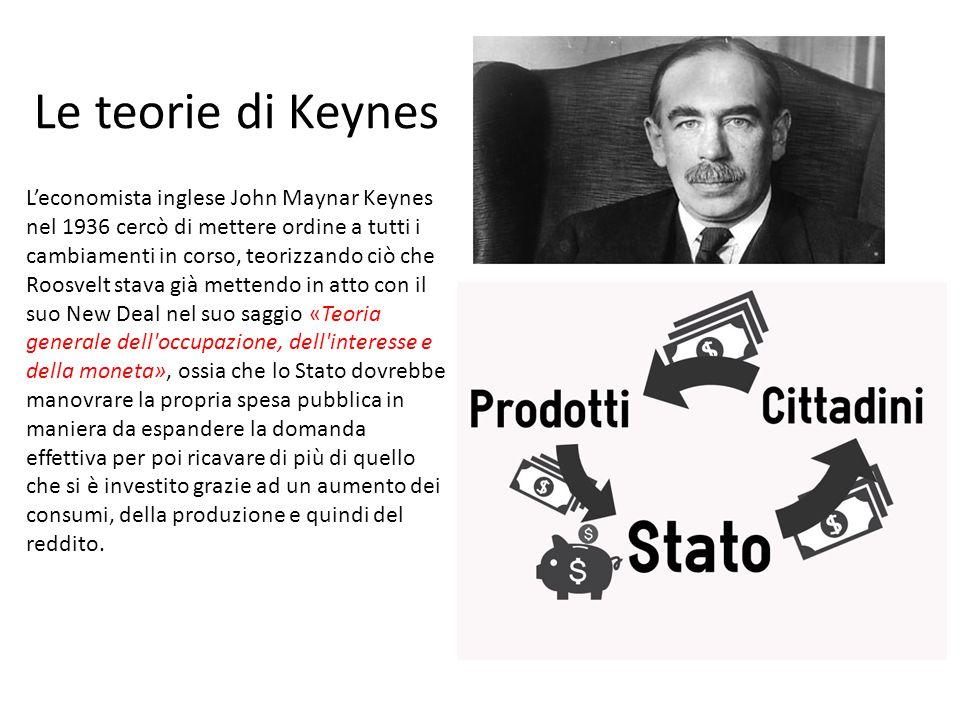 Le teorie di Keynes L'economista inglese John Maynar Keynes nel 1936 cercò di mettere ordine a tutti i cambiamenti in corso, teorizzando ciò che Roosv
