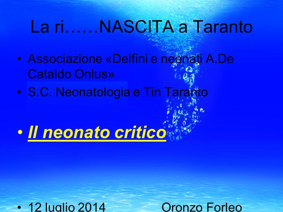 La ri……NASCITA a Taranto Associazione «Delfini e neonati A.De Cataldo Onlus» S.C. Neonatologia e Tin Taranto Il neonato critico 12 luglio 2014 Oronzo