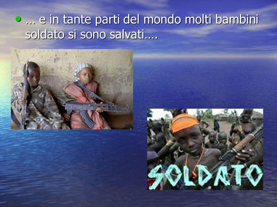 … e in tante parti del mondo molti bambini soldato si sono salvati…. … e in tante parti del mondo molti bambini soldato si sono salvati….