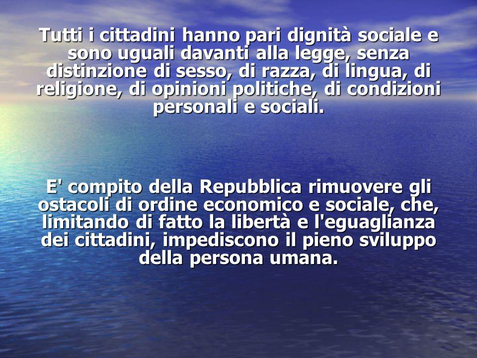 Tutti i cittadini hanno pari dignità sociale e sono uguali davanti alla legge, senza distinzione di sesso, di razza, di lingua, di religione, di opini