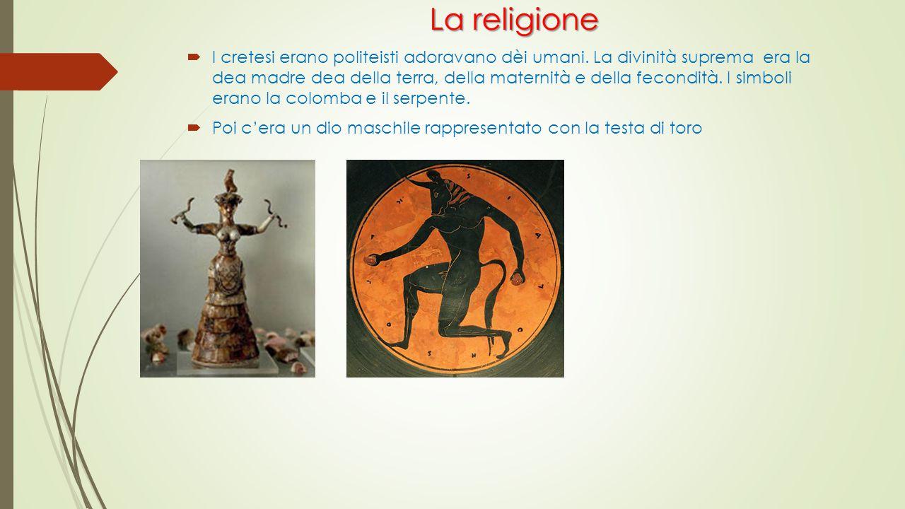 La religione La religione  I cretesi erano politeisti adoravano dèi umani. La divinità suprema era la dea madre dea della terra, della maternità e de