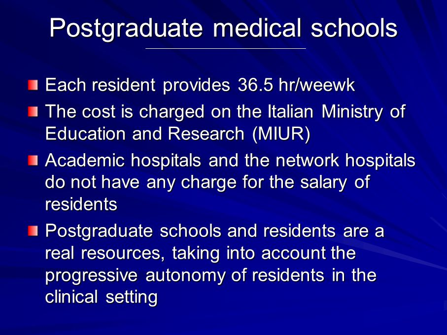 Postgraduate medical schools Each resident provides 36.5 hr/weewk The cost is charged on the Italian Ministry of Education and Research (MIUR) Academic hospitals and the network hospitals do not have any charge for the salary of residents Postgraduate schools and residents are a real resources, taking into account the progressive autonomy of residents in the clinical setting