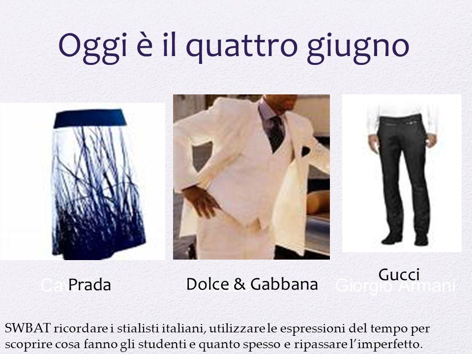 Giorgio ArmaniVersaceCavalli Oggi è il quattro giugno Prada Gucci Dolce & Gabbana SWBAT ricordare i stialisti italiani, utilizzare le espressioni del tempo per scoprire cosa fanno gli studenti e quanto spesso e ripassare l'imperfetto.