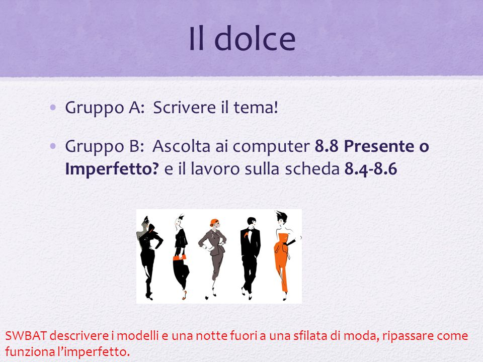 Il dolce Gruppo A: Scrivere il tema! Gruppo B: Ascolta ai computer 8.8 Presente o Imperfetto? e il lavoro sulla scheda 8.4-8.6 SWBAT descrivere i mode