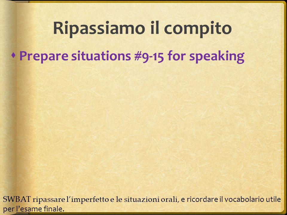  Prepare situations #9-15 for speaking Ripassiamo il compito SWBAT ripassare l'imperfetto e le situazioni orali, e ricordare il vocabolario utile per