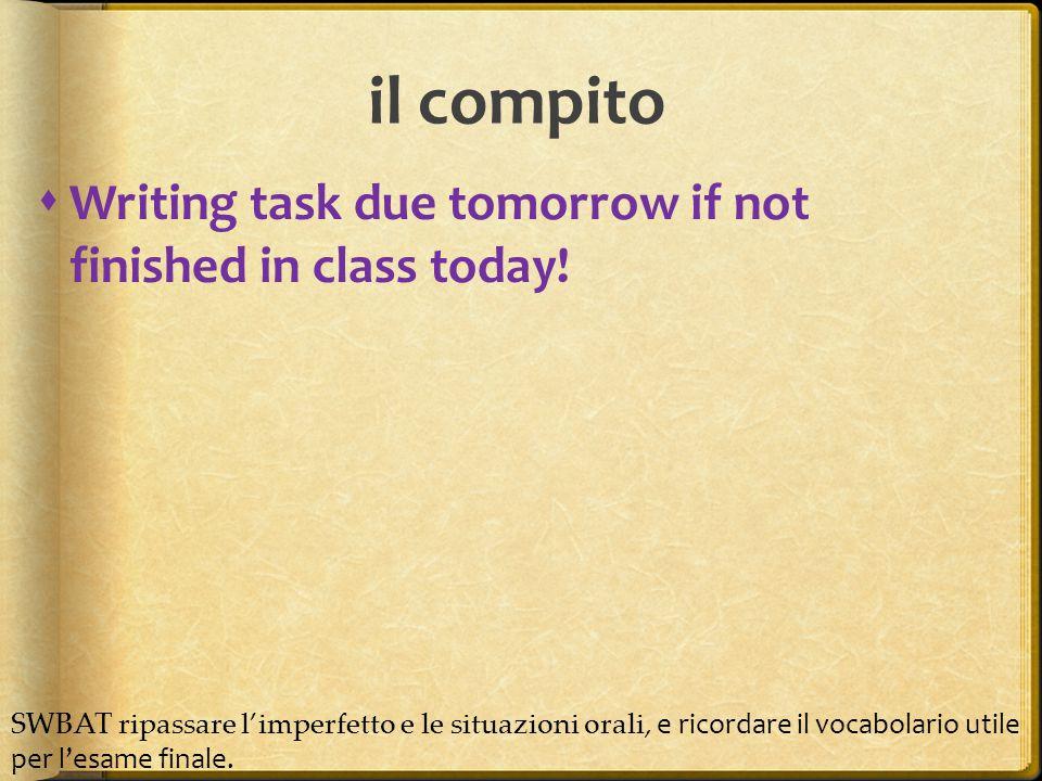  Writing task due tomorrow if not finished in class today! il compito SWBAT ripassare l'imperfetto e le situazioni orali, e ricordare il vocabolario