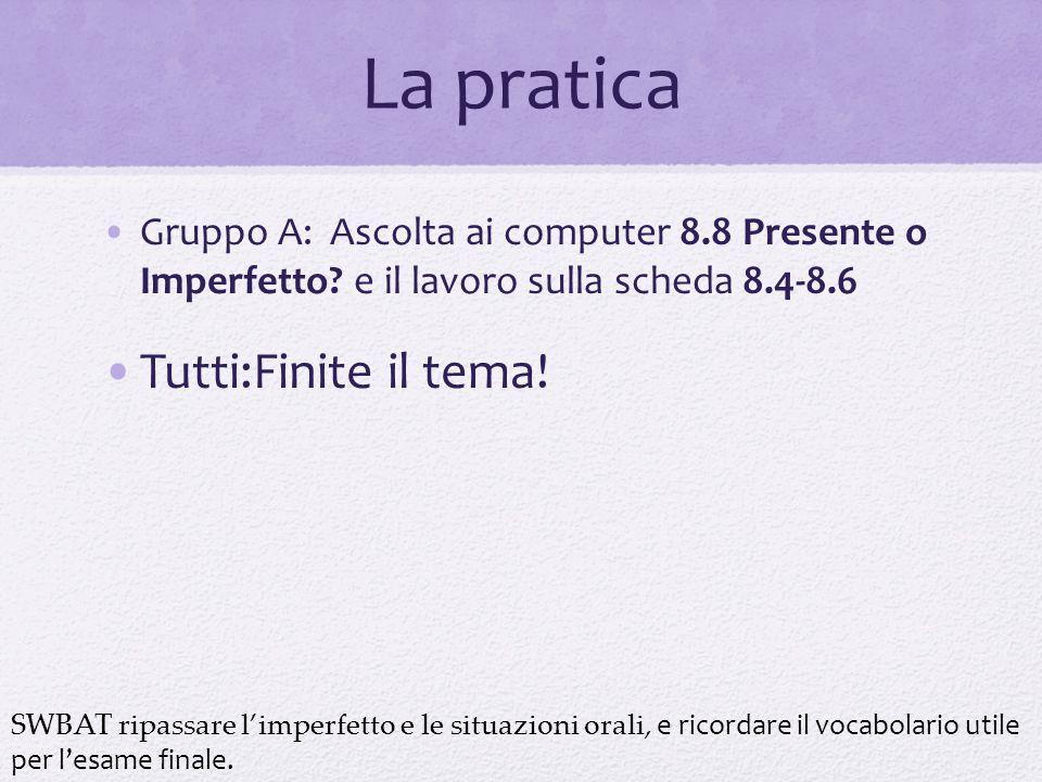 La pratica Gruppo A: Ascolta ai computer 8.8 Presente o Imperfetto? e il lavoro sulla scheda 8.4-8.6 Tutti:Finite il tema! SWBAT ripassare l'imperfett