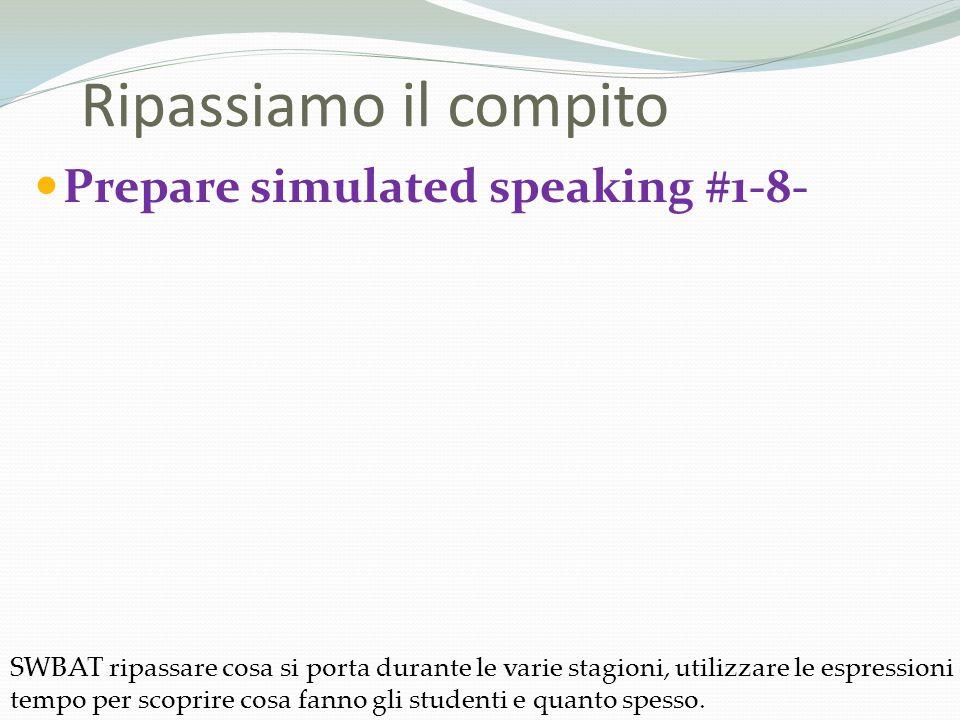 Prepare simulated speaking #1-8- Ripassiamo il compito SWBAT ripassare cosa si porta durante le varie stagioni, utilizzare le espressioni del tempo per scoprire cosa fanno gli studenti e quanto spesso.