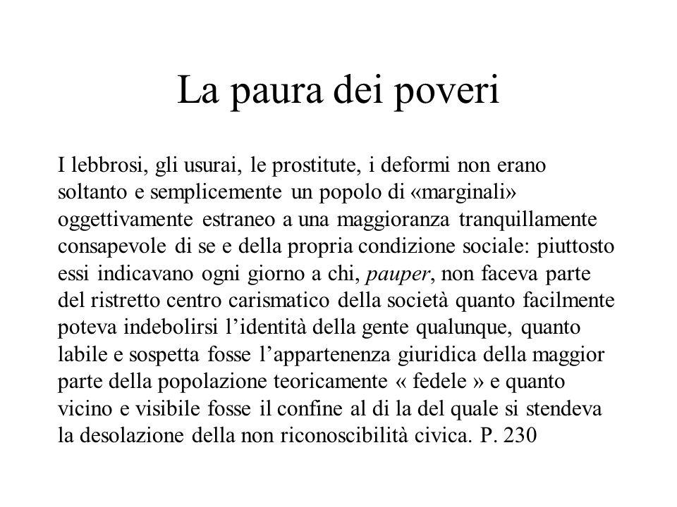 La paura dei poveri I lebbrosi, gli usurai, le prostitute, i deformi non erano soltanto e semplicemente un popolo di «marginali» oggettivamente estran