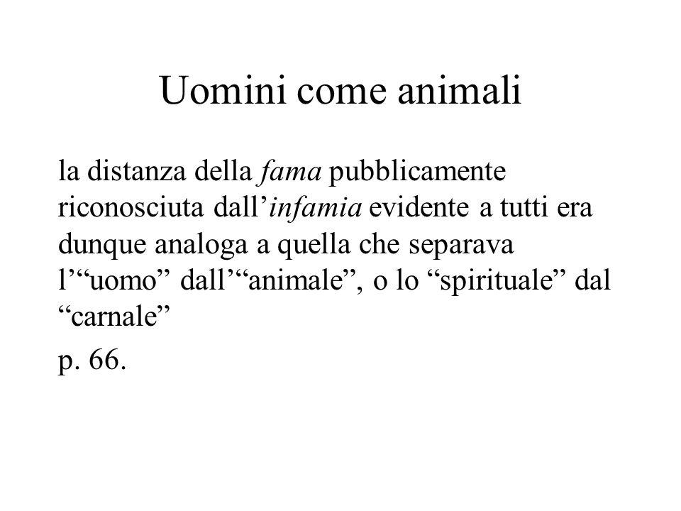 Uomini come animali la distanza della fama pubblicamente riconosciuta dall'infamia evidente a tutti era dunque analoga a quella che separava l' uomo dall' animale , o lo spirituale dal carnale p.