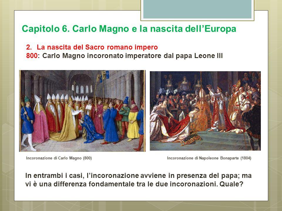 Capitolo 6. Carlo Magno e la nascita dell'Europa 2.La nascita del Sacro romano impero 800: Carlo Magno incoronato imperatore dal papa Leone III Incoro