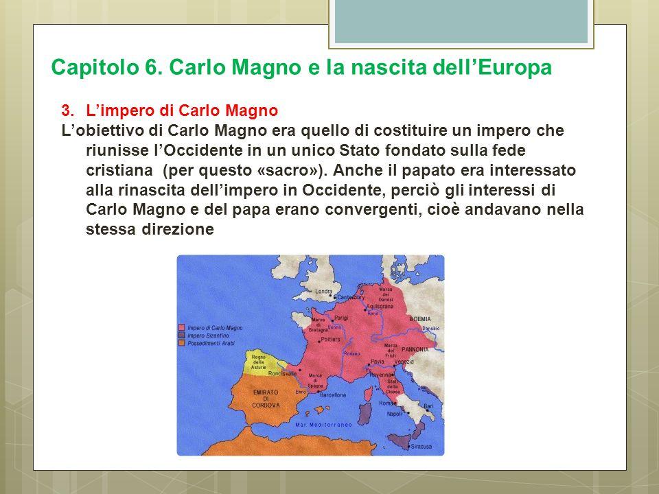 Capitolo 6. Carlo Magno e la nascita dell'Europa 3.L'impero di Carlo Magno L'obiettivo di Carlo Magno era quello di costituire un impero che riunisse