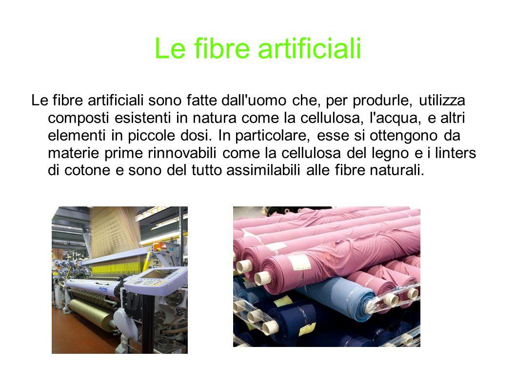 Le fibre artificiali Le fibre artificiali sono fatte dall uomo che, per produrle, utilizza composti esistenti in natura come la cellulosa, l acqua, e altri elementi in piccole dosi.