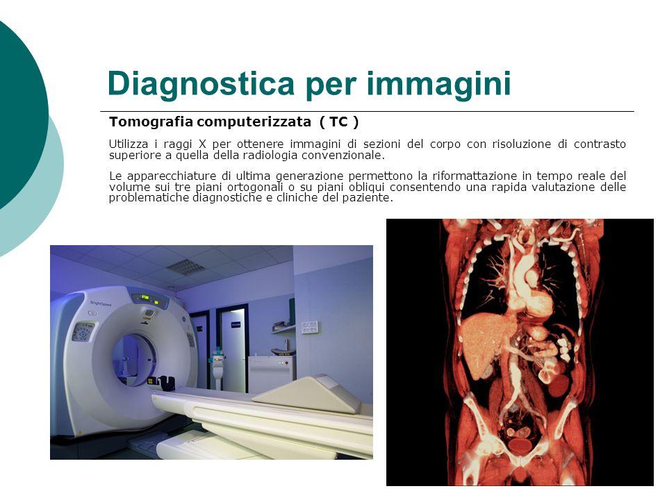 Diagnostica per immagini Tomografia computerizzata ( TC ) Utilizza i raggi X per ottenere immagini di sezioni del corpo con risoluzione di contrasto superiore a quella della radiologia convenzionale.