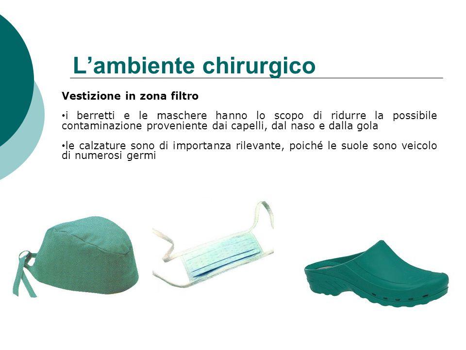 L'ambiente chirurgico Vestizione in zona filtro i berretti e le maschere hanno lo scopo di ridurre la possibile contaminazione proveniente dai capelli, dal naso e dalla gola le calzature sono di importanza rilevante, poiché le suole sono veicolo di numerosi germi