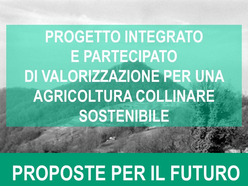 PROPOSTE PER IL FUTURO PROGETTO INTEGRATO E PARTECIPATO DI VALORIZZAZIONE PER UNA AGRICOLTURA COLLINARE SOSTENIBILE