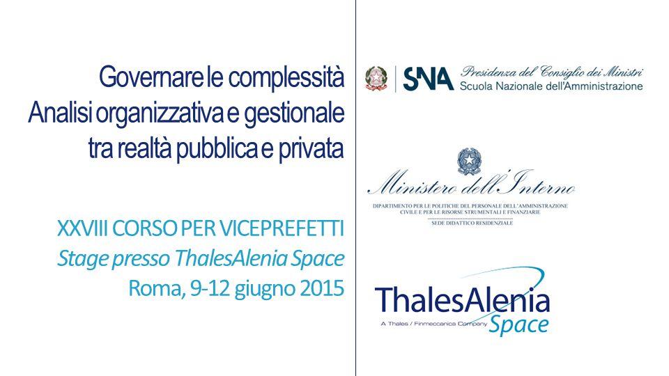 Governare le complessità Analisi organizzativa e gestionale tra realtà pubblica e privata XXVIII CORSO PER VICEPREFETTI Stage presso ThalesAlenia Space Roma, 9-12 giugno 2015