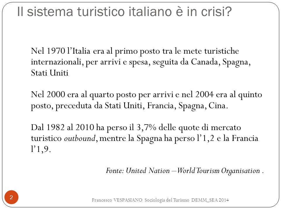 Il sistema turistico italiano è in crisi? Francesco VESPASIANO Sociologia del Turismo DEMM_SEA 2014 2 Nel 1970 l'Italia era al primo posto tra le mete