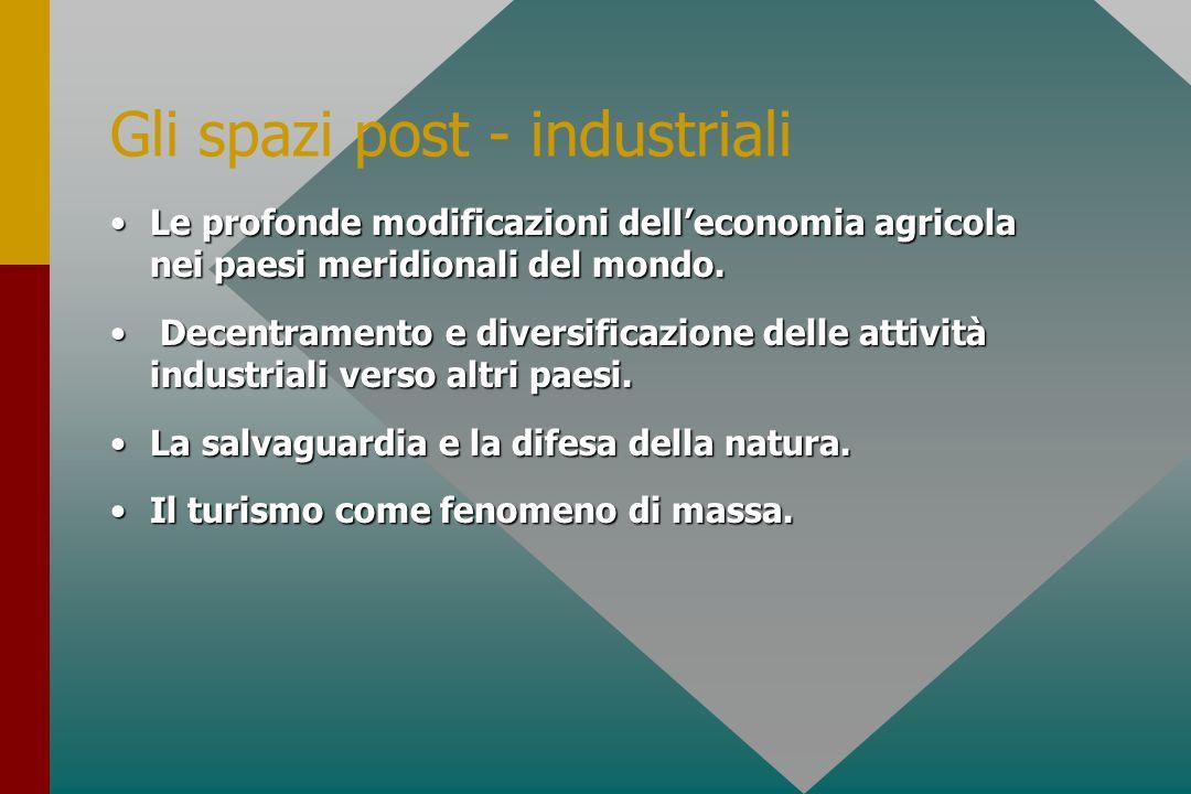Gli spazi post - industriali Le profonde modificazioni dell'economia agricola nei paesi meridionali del mondo.Le profonde modificazioni dell'economia agricola nei paesi meridionali del mondo.