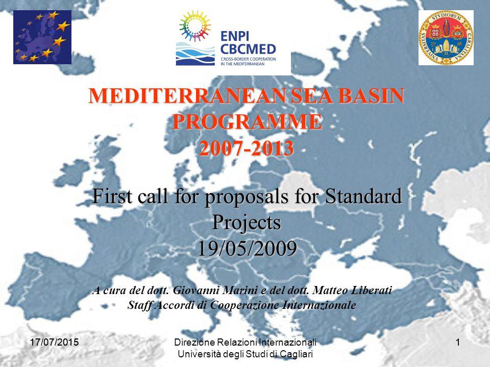17/07/2015Direzione Relazioni Internazionali Università degli Studi di Cagliari 117/07/20151 First call for proposals for Standard Projects 19/05/2009 MEDITERRANEAN SEA BASIN PROGRAMME PROGRAMME2007-2013 A cura del dott.