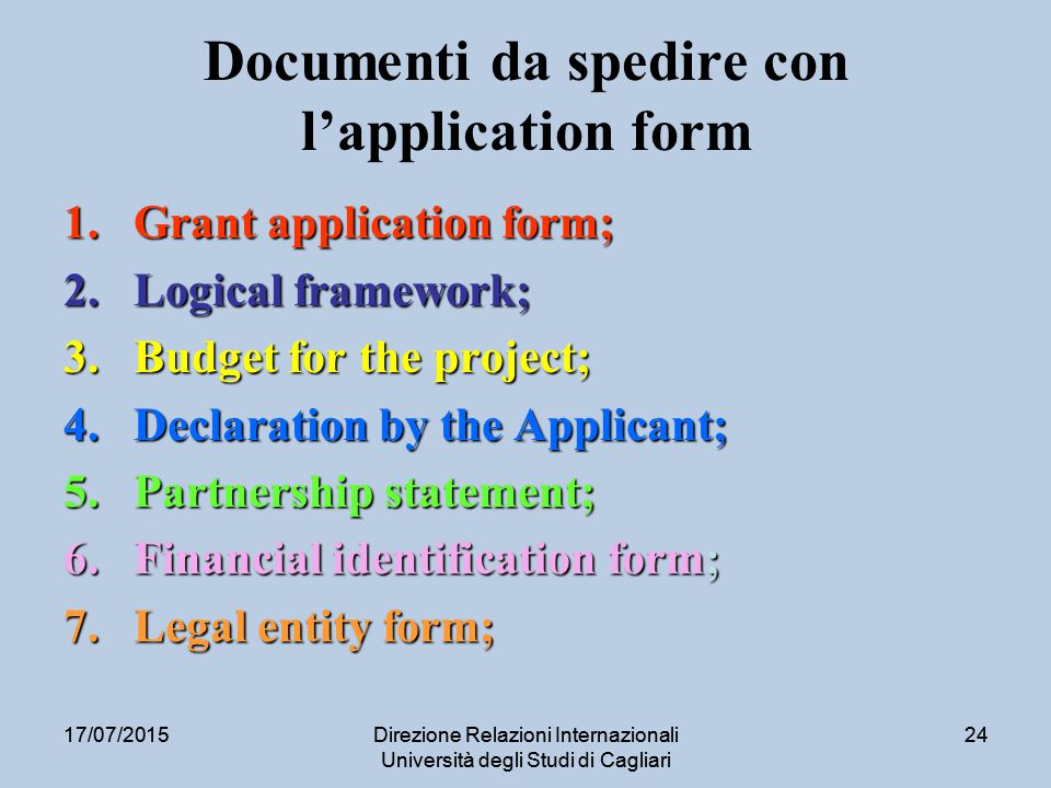 17/07/2015Direzione Relazioni Internazionali Università degli Studi di Cagliari 2417/07/2015Direzione Relazioni Internazionali Università degli Studi di Cagliari 24 Documenti da spedire con l'application form 1.Grant application form; 2.Logical framework; 3.Budget for the project; 4.Declaration by the Applicant; 5.Partnership statement; 6.Financial identification form; 7.Legal entity form;