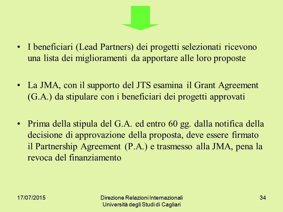 17/07/2015Direzione Relazioni Internazionali Università degli Studi di Cagliari 3417/07/2015Direzione Relazioni Internazionali Università degli Studi di Cagliari 34 I beneficiari (Lead Partners) dei progetti selezionati ricevono una lista dei miglioramenti da apportare alle loro proposte La JMA, con il supporto del JTS esamina il Grant Agreement (G.A.) da stipulare con i beneficiari dei progetti approvati Prima della stipula del G.A.