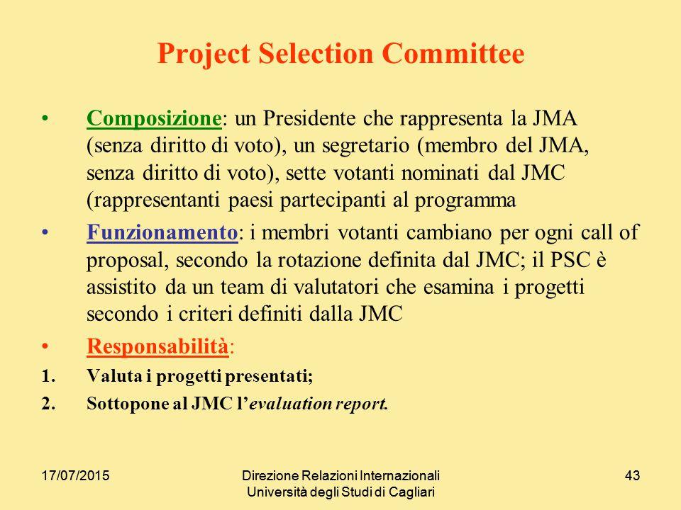 17/07/2015Direzione Relazioni Internazionali Università degli Studi di Cagliari 4317/07/2015Direzione Relazioni Internazionali Università degli Studi di Cagliari 43 Project Selection Committee Composizione: un Presidente che rappresenta la JMA (senza diritto di voto), un segretario (membro del JMA, senza diritto di voto), sette votanti nominati dal JMC (rappresentanti paesi partecipanti al programma Funzionamento: i membri votanti cambiano per ogni call of proposal, secondo la rotazione definita dal JMC; il PSC è assistito da un team di valutatori che esamina i progetti secondo i criteri definiti dalla JMC Responsabilità: 1.Valuta i progetti presentati; 2.Sottopone al JMC l'evaluation report.