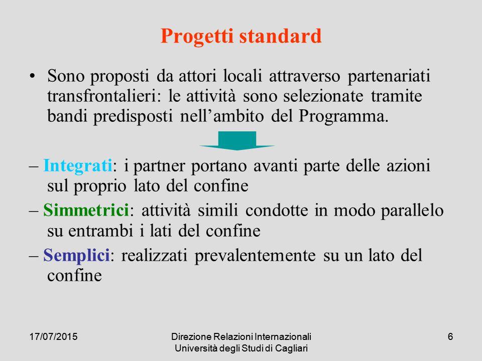 17/07/2015Direzione Relazioni Internazionali Università degli Studi di Cagliari 617/07/2015Direzione Relazioni Internazionali Università degli Studi di Cagliari 6 Progetti standard Sono proposti da attori locali attraverso partenariati transfrontalieri: le attività sono selezionate tramite bandi predisposti nell'ambito del Programma.