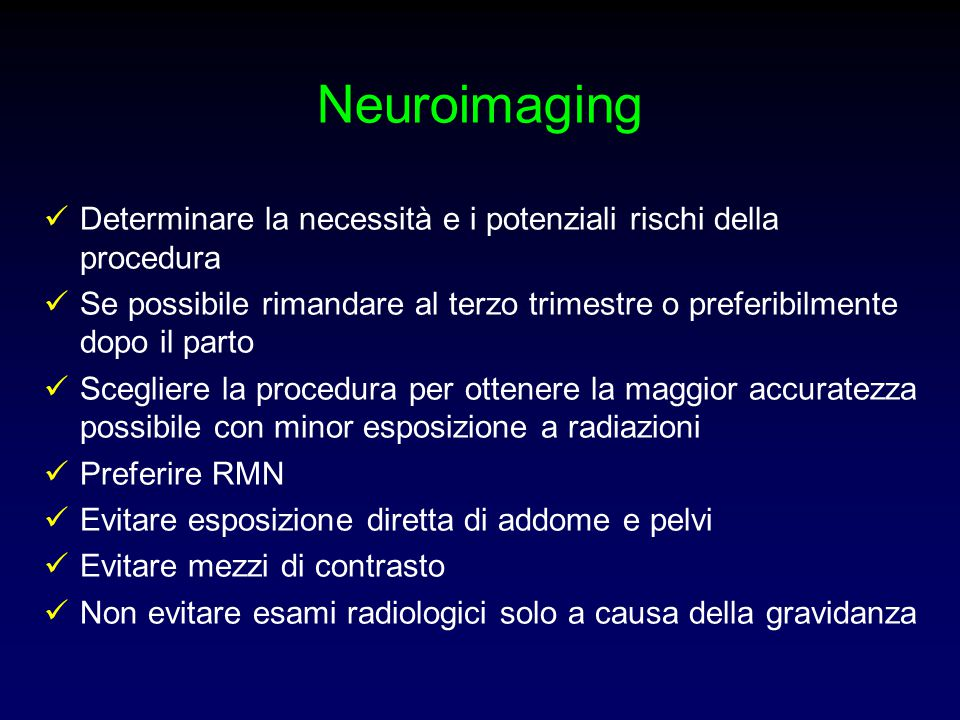 Neuroimaging Determinare la necessità e i potenziali rischi della procedura Se possibile rimandare al terzo trimestre o preferibilmente dopo il parto
