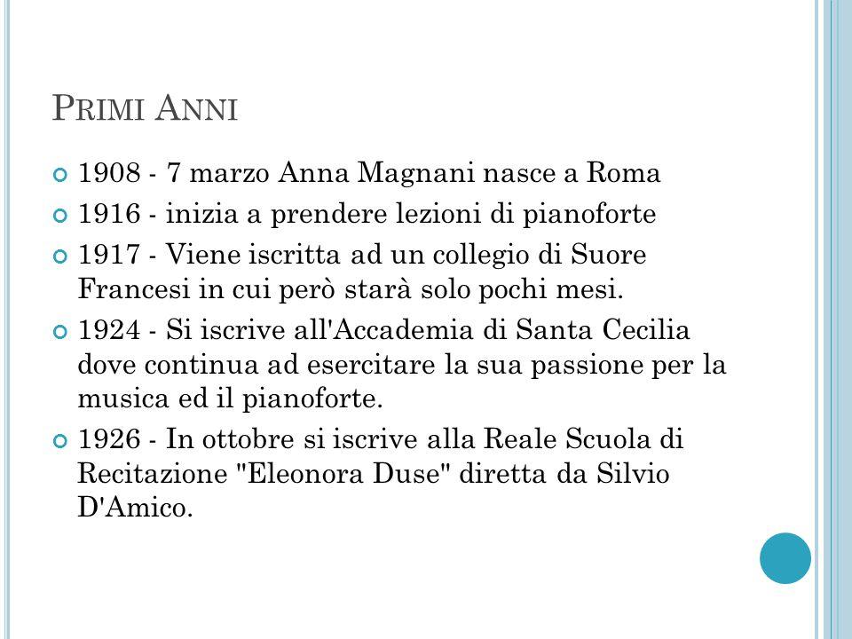 P RIMI A NNI 1908 - 7 marzo Anna Magnani nasce a Roma 1916 - inizia a prendere lezioni di pianoforte 1917 - Viene iscritta ad un collegio di Suore Fra