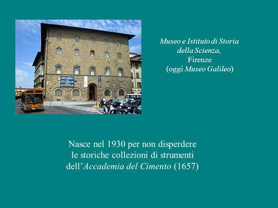 Museo e Istituto di Storia della Scienza, Firenze (oggi Museo Galileo) Nasce nel 1930 per non disperdere le storiche collezioni di strumenti dell'Accademia del Cimento (1657)