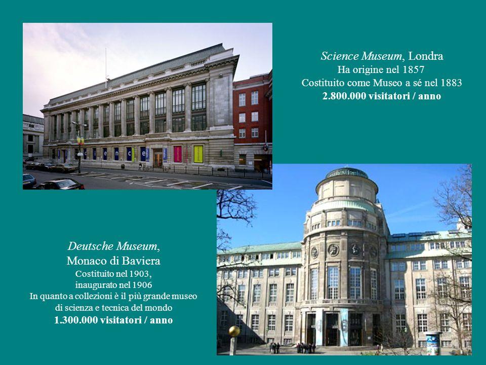 Deutsche Museum, Monaco di Baviera Costituito nel 1903, inaugurato nel 1906 In quanto a collezioni è il più grande museo di scienza e tecnica del mondo 1.300.000 visitatori / anno Science Museum, Londra Ha origine nel 1857 Costituito come Museo a sé nel 1883 2.800.000 visitatori / anno