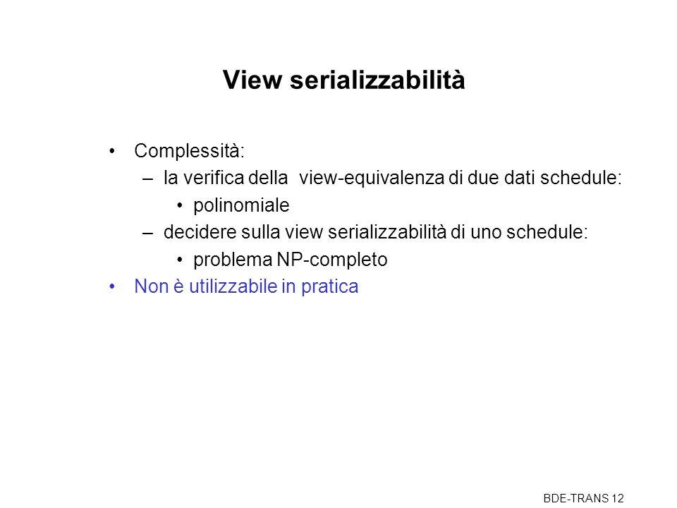 BDE-TRANS 12 View serializzabilità Complessità: –la verifica della view-equivalenza di due dati schedule: polinomiale –decidere sulla view serializzabilità di uno schedule: problema NP-completo Non è utilizzabile in pratica