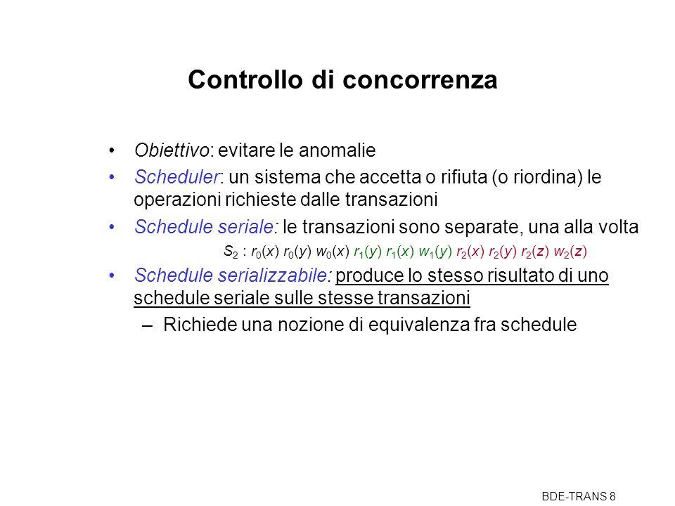 BDE-TRANS 8 Controllo di concorrenza Obiettivo: evitare le anomalie Scheduler: un sistema che accetta o rifiuta (o riordina) le operazioni richieste dalle transazioni Schedule seriale: le transazioni sono separate, una alla volta S 2 : r 0 (x) r 0 (y) w 0 (x) r 1 (y) r 1 (x) w 1 (y) r 2 (x) r 2 (y) r 2 (z) w 2 (z) Schedule serializzabile: produce lo stesso risultato di uno schedule seriale sulle stesse transazioni –Richiede una nozione di equivalenza fra schedule