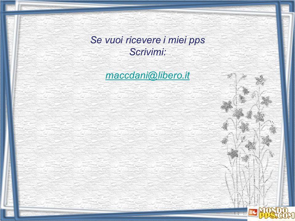 Se vuoi ricevere i miei pps Scrivimi: maccdani@libero.it