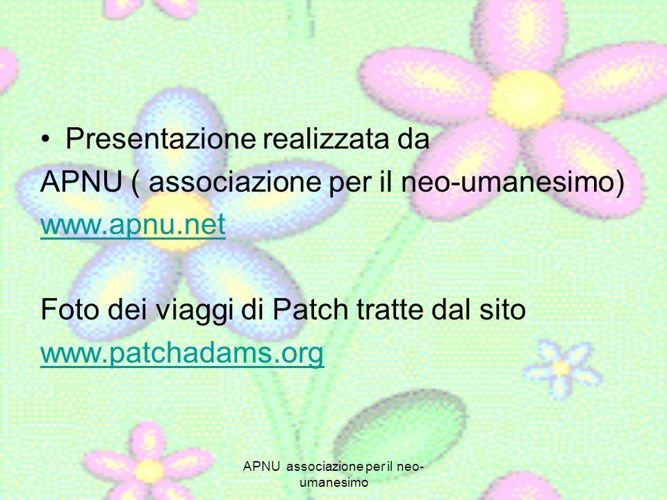 APNU associazione per il neo- umanesimo Presentazione realizzata da APNU ( associazione per il neo-umanesimo) www.apnu.net Foto dei viaggi di Patch tratte dal sito www.patchadams.org